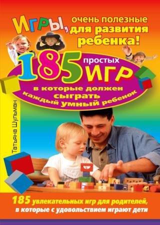 Татьяна Шульман. Игры, очень полезные для развития ребенка! 185 простых игр ...